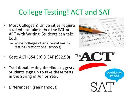 College Testing! ACT and SAT Most Colleges & Universities require students to take either the SAT or ACT with Writing. Students can take both! – Some colleges.