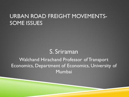 URBAN ROAD FREIGHT MOVEMENTS- SOME ISSUES S. Sriraman Walchand Hirachand Professor of Transport Economics, Department of Economics, University of Mumbai.