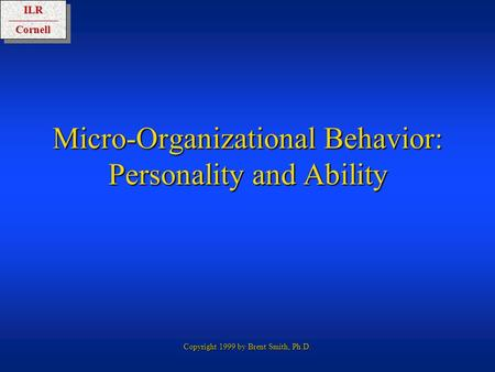 ILRCornellILRCornell Copyright 1999 by Brent Smith, Ph.D. Micro-Organizational Behavior: Personality and Ability.