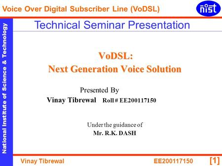 National Institute of Science & Technology Voice Over Digital Subscriber Line (VoDSL) Vinay TibrewalEE200117150 [1] VoDSL: Next Generation Voice Solution.