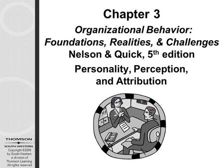 Copyright ©2006 by South-Western, a division of Thomson Learning. All rights reserved Chapter 3 Organizational Behavior: Foundations, Realities, & Challenges.
