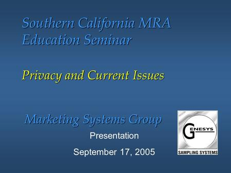 Marketing Systems Group Southern California MRA Education Seminar Presentation September 17, 2005 Privacy and Current Issues.