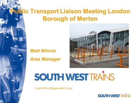 Public Transport Liaison Meeting London Borough of Merton A part of the Stagecoach Group Matt Winnie Area Manager.