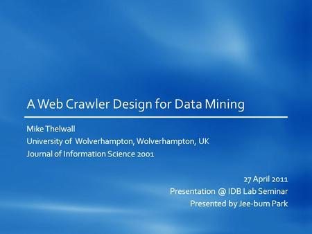 A Web Crawler Design for Data Mining Mike Thelwall University of Wolverhampton, Wolverhampton, UK Journal of Information Science 2001 27 April 2011 Presentation.