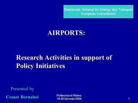 Politecnico di Milano 19-20 Gennaio 20061 AIRPORTS: Research Activities in support of Policy Initiatives Presented by Cesare Bernabei Directorate General.