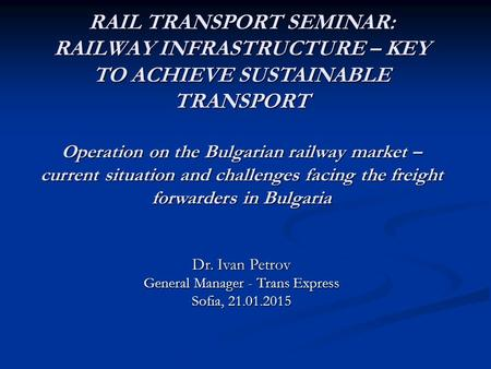 RAIL TRANSPORT SEMINAR: RAILWAY INFRASTRUCTURE – KEY TO ACHIEVE SUSTAINABLE TRANSPORT Operation on the Bulgarian railway market – current situation and.