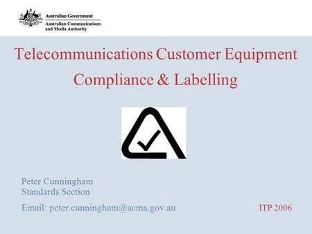 Telecommunications Customer Equipment Compliance & Labelling Peter Cunningham Standards Section   ITP 2006.