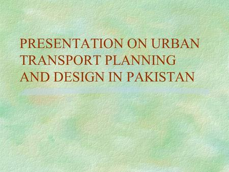 PRESENTATION ON URBAN TRANSPORT PLANNING AND DESIGN IN PAKISTAN