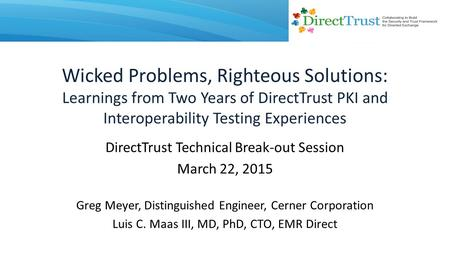 Wicked Problems, Righteous Solutions: Learnings from Two Years of DirectTrust PKI and Interoperability Testing Experiences DirectTrust Technical Break-out.