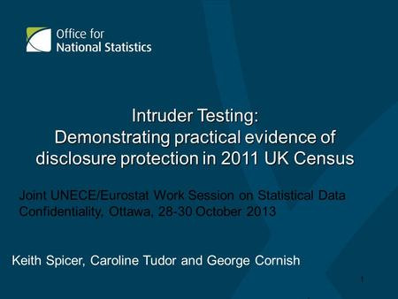 Intruder Testing: Demonstrating practical evidence of disclosure protection in 2011 UK Census Keith Spicer, Caroline Tudor and George Cornish 1 Joint UNECE/Eurostat.