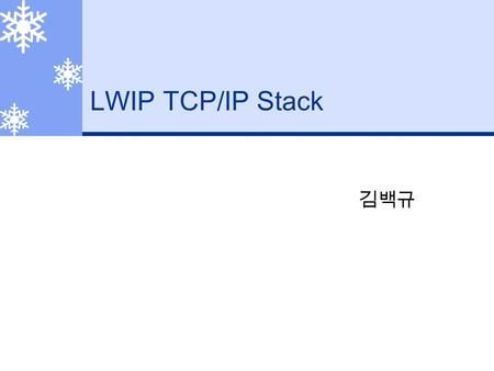 LWIP TCP/IP Stack 김백규. What is LWIP?  An implementation of the TCP/IP protocol stack.  The focus of the lwIP stack is to reduce memory usage and code.