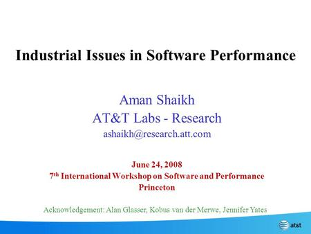 Industrial Issues in Software Performance Aman Shaikh AT&T Labs - Research June 24, 2008 7 th International Workshop on Software.