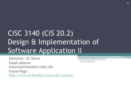 CISC 3140 (CIS 20.2) Design & Implementation of Software Application II Instructor : M. Meyer  Address: Course Page: