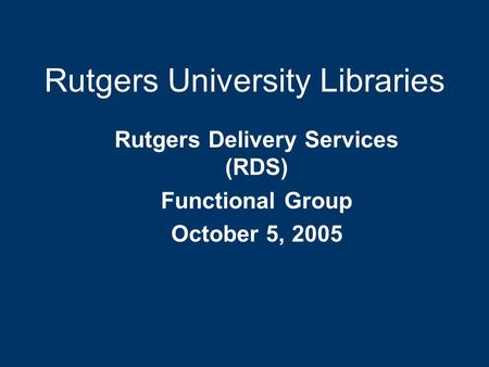 Rutgers University Libraries Rutgers Delivery Services (RDS) Functional Group October 5, 2005.