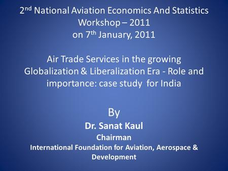 2 nd National Aviation Economics And Statistics Workshop – 2011 on 7 th January, 2011 Air Trade Services in the growing Globalization & Liberalization.