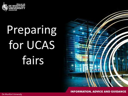 Preparing for UCAS fairs. UCAS Fairs Nationwide HE fairs Representatives from all universities 1000's of students attend each day Also have stands for.