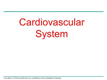Copyright © 2008 Pearson Education, Inc., publishing as Pearson Benjamin Cummings Cardiovascular System.