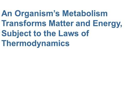 An Organism's Metabolism Transforms Matter and Energy, Subject to the Laws of Thermodynamics.