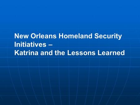 New Orleans Homeland Security Initiatives – Katrina and the Lessons Learned.