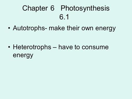 Chapter 6 Photosynthesis 6.1 Autotrophs- make their own energy Heterotrophs – have to consume energy.