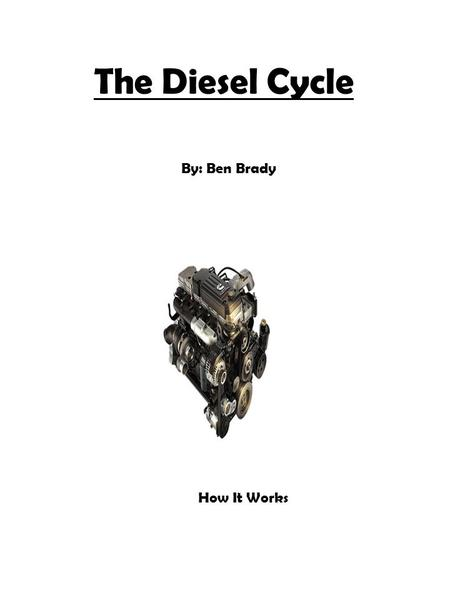 The Diesel Cycle By: Ben Brady How It Works. The Creator Created by Rudolph Diesel Had a dream for a more efficient engine than the steam engine Developed.