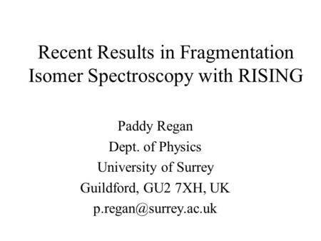 Recent Results in Fragmentation Isomer Spectroscopy with RISING Paddy Regan Dept. of Physics University of Surrey Guildford, GU2 7XH, UK