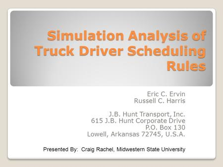 Simulation Analysis of Truck Driver Scheduling Rules Eric C. Ervin Russell C. Harris J.B. Hunt Transport, Inc. 615 J.B. Hunt Corporate Drive P.O. Box 130.