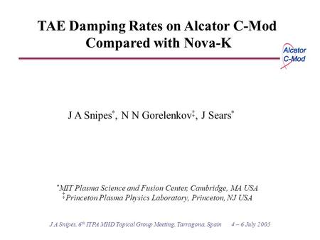J A Snipes, 6 th ITPA MHD Topical Group Meeting, Tarragona, Spain 4 – 6 July 2005 TAE Damping Rates on Alcator C-Mod Compared with Nova-K J A Snipes *,
