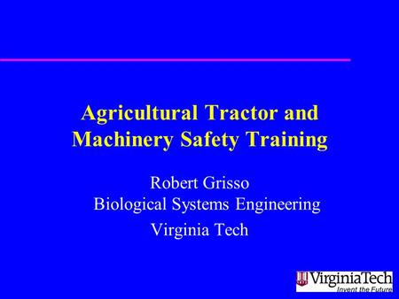 Agricultural Tractor and Machinery Safety Training Robert Grisso Biological Systems Engineering Virginia Tech.