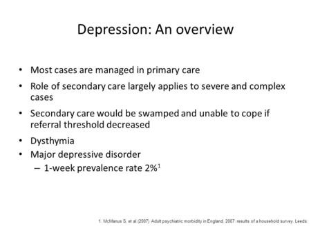 Depression: An overview Most cases are managed in primary care Role of secondary care largely applies to severe and complex cases Secondary care would.