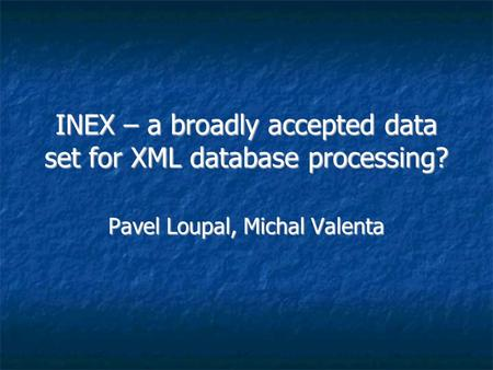INEX – a broadly accepted data set for XML database processing? Pavel Loupal, Michal Valenta.
