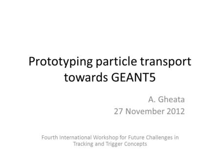 Prototyping particle transport towards GEANT5 A. Gheata 27 November 2012 Fourth International Workshop for Future Challenges in Tracking and Trigger Concepts.