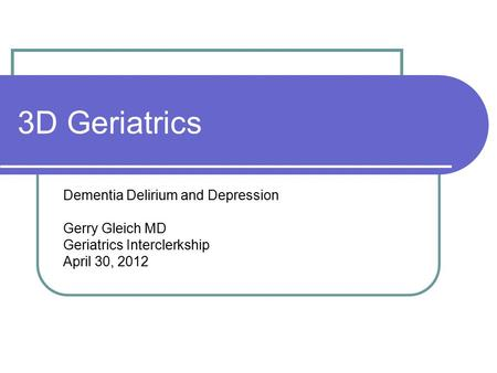3D Geriatrics Dementia Delirium and Depression Gerry Gleich MD Geriatrics Interclerkship April 30, 2012.