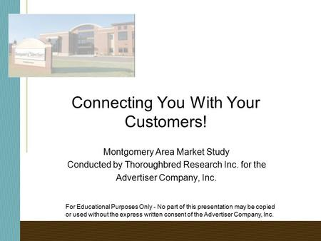 Connecting You With Your Customers! Montgomery Area Market Study Conducted by Thoroughbred Research Inc. for the Advertiser Company, Inc. For Educational.