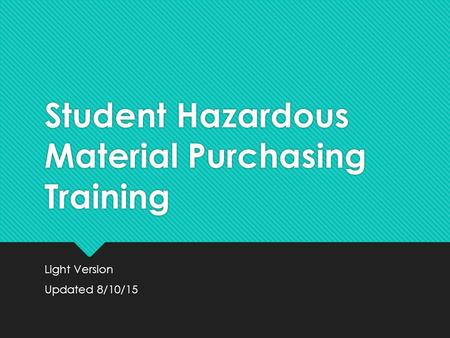 Student Hazardous Material Purchasing Training Light Version Updated 8/10/15 Light Version Updated 8/10/15.