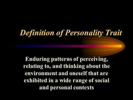 Definition of Personality Trait Enduring patterns of perceiving, relating to, and thinking about the environment and oneself that are exhibited in a wide.