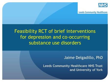 Jaime Delgadillo, PhD Leeds Community Healthcare NHS Trust and University of York Feasibility RCT of brief interventions for depression and co-occurring.