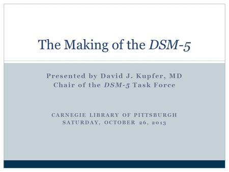 Presented by David J. Kupfer, MD Chair of the DSM-5 Task Force CARNEGIE LIBRARY OF PITTSBURGH SATURDAY, OCTOBER 26, 2013 The Making of the DSM-5.