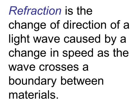 Refraction is the change of direction of a light wave caused by a change in speed as the wave crosses a boundary between materials.
