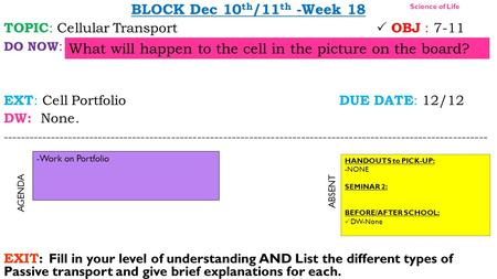 BLOCK Dec 10 th /11 th -Week 18 TOPIC : Cellular Transport  OBJ : 7-11 DO NOW : EXT : Cell Portfolio DUE DATE : 12/12 DW: None. ----------------------------------------------------------------------------------------------------------------