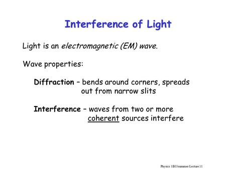 Physics 1B03summer-Lecture 11 Interference of Light Light is an electromagnetic (EM) wave. Wave properties: Diffraction – bends around corners, spreads.