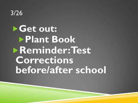 3/26  Get out:  Plant Book  Reminder: Test Corrections before/after school.