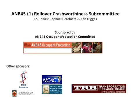 Sponsored by ANB45 Occupant Protection Committee ANB45 (1) Rollover Crashworthiness Subcommittee Co-Chairs: Raphael Grzebieta & Ken Digges Other sponsors: