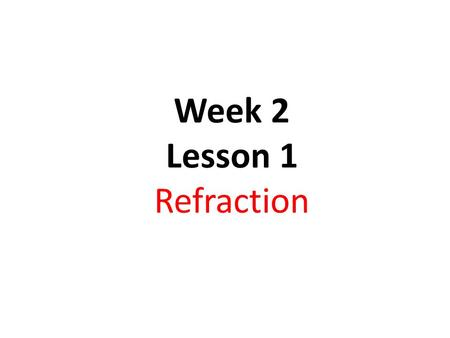 Week 2 Lesson 1 Refraction. Objectives: To understand the refraction of light waves describe experiments to investigate the refraction of light know and.