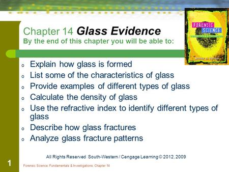 Forensic Science: Fundamentals & Investigations, Chapter 14 1 Chapter 14 Glass Evidence By the end of this chapter you will be able to: o Explain how glass.