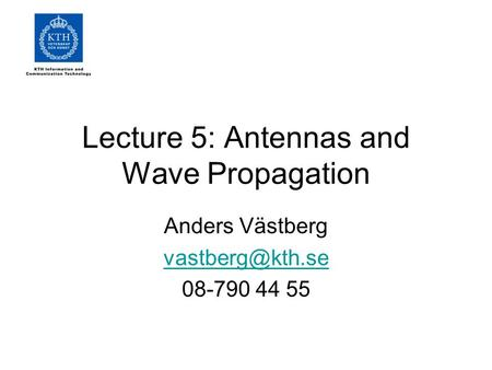Lecture 5: Antennas and Wave Propagation Anders Västberg 08-790 44 55.