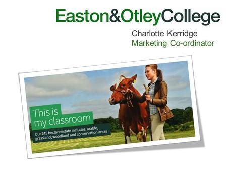 Charlotte Kerridge Marketing Co-ordinator. Who are we ? Specialist in landbased only college 8 miles north of Ipswich in a rural location Great transport.