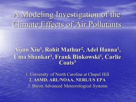 A Modeling Investigation of the Climate Effects of Air Pollutants Aijun Xiu 1, Rohit Mathur 2, Adel Hanna 1, Uma Shankar 1, Frank Binkowski 1, Carlie Coats.