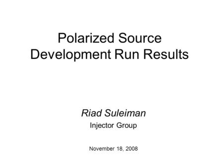 Polarized Source Development Run Results Riad Suleiman Injector Group November 18, 2008.