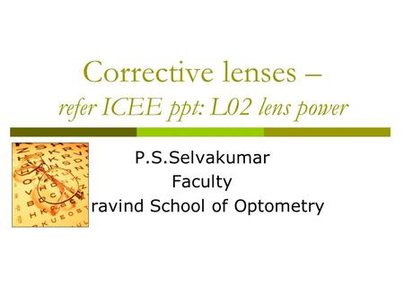 Corrective lenses – refer ICEE ppt: L02 lens power P.S.Selvakumar Faculty Aravind School of Optometry.